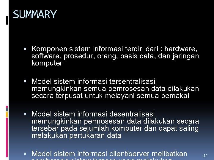 SUMMARY Komponen sistem informasi terdiri dari : hardware, software, prosedur, orang, basis data, dan