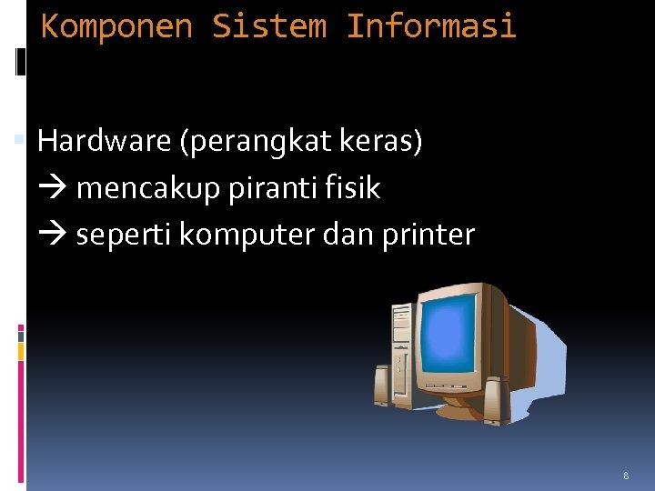 Komponen Sistem Informasi Hardware (perangkat keras) mencakup piranti fisik seperti komputer dan printer 8