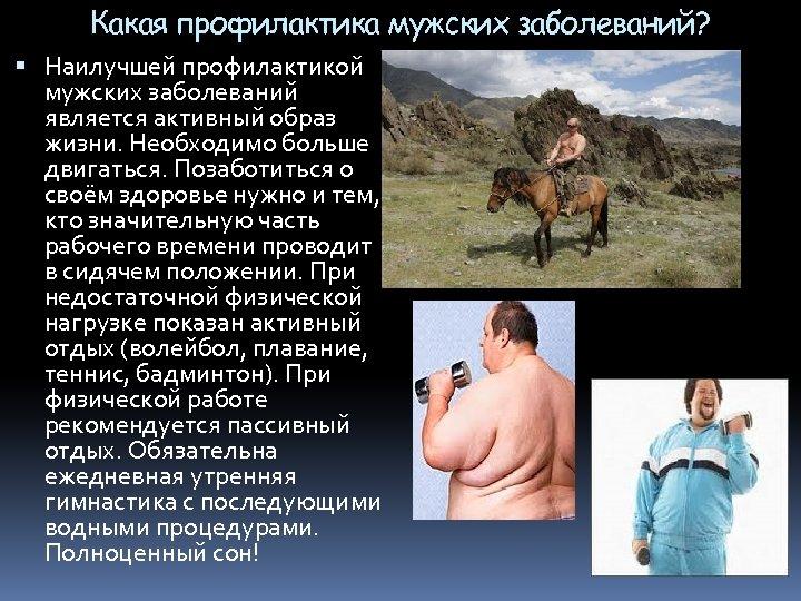 Какая профилактика мужских заболеваний? Наилучшей профилактикой мужских заболеваний является активный образ жизни. Необходимо больше