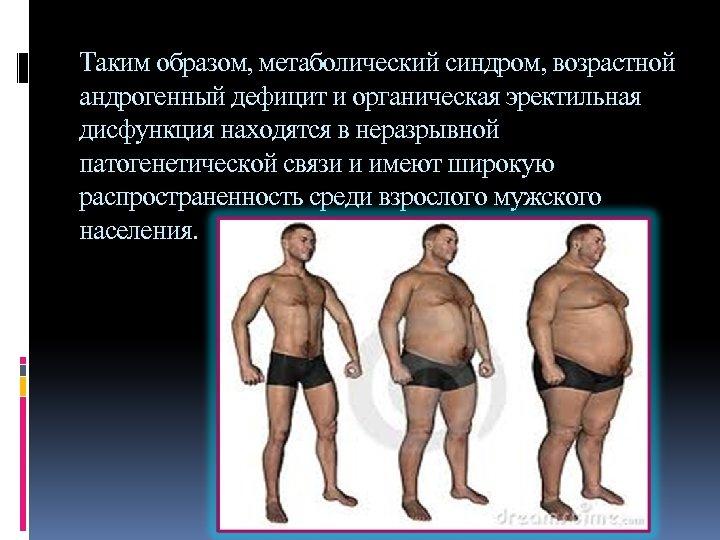 Таким образом, метаболический синдром, возрастной андрогенный дефицит и органическая эректильная дисфункция находятся в неразрывной