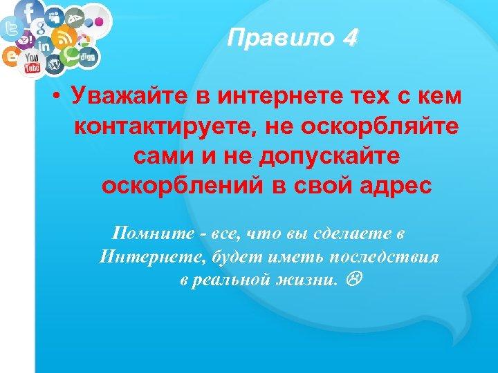 Правило 4 • Уважайте в интернете тех с кем контактируете, не оскорбляйте сами и