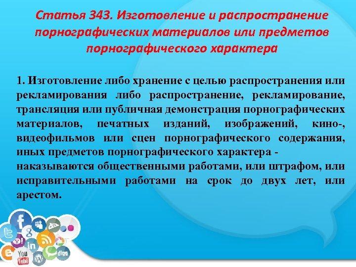 Статья 343. Изготовление и распространение порнографических материалов или предметов порнографического характера 1. Изготовление либо