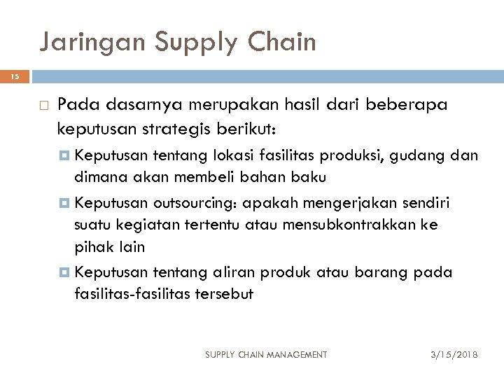 Jaringan Supply Chain 15 Pada dasarnya merupakan hasil dari beberapa keputusan strategis berikut: Keputusan