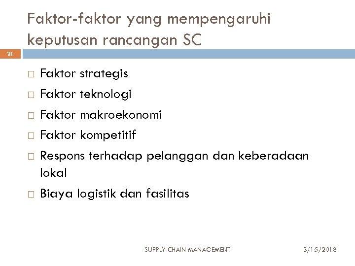 Faktor-faktor yang mempengaruhi keputusan rancangan SC 21 Faktor strategis Faktor teknologi Faktor makroekonomi Faktor