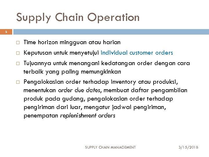 Supply Chain Operation 5 Time horizon mingguan atau harian Keputusan untuk menyetujui individual customer