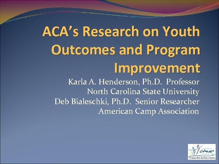 ACA's Research on Youth Outcomes and Program Improvement Karla A. Henderson, Ph. D. Professor