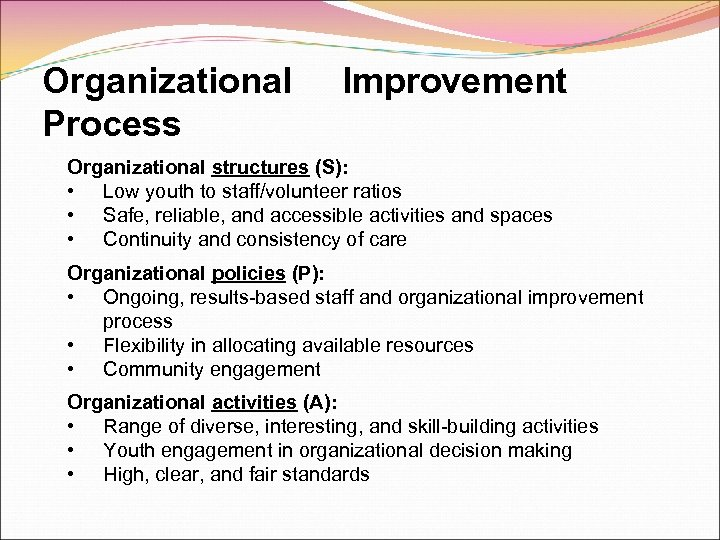 Organizational Process Improvement Organizational structures (S): • Low youth to staff/volunteer ratios • Safe,