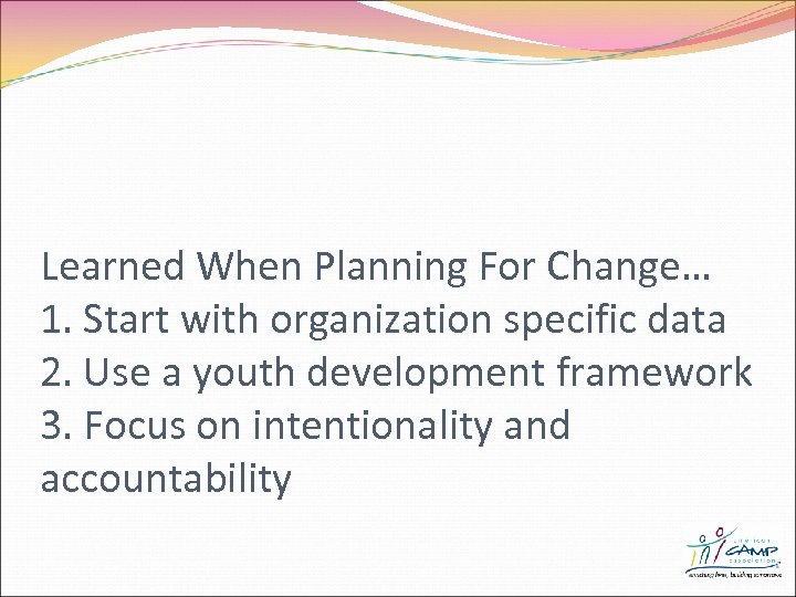 Learned When Planning For Change… 1. Start with organization specific data 2. Use a