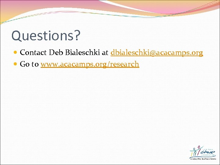 Questions? Contact Deb Bialeschki at dbialeschki@acacamps. org Go to www. acacamps. org/research