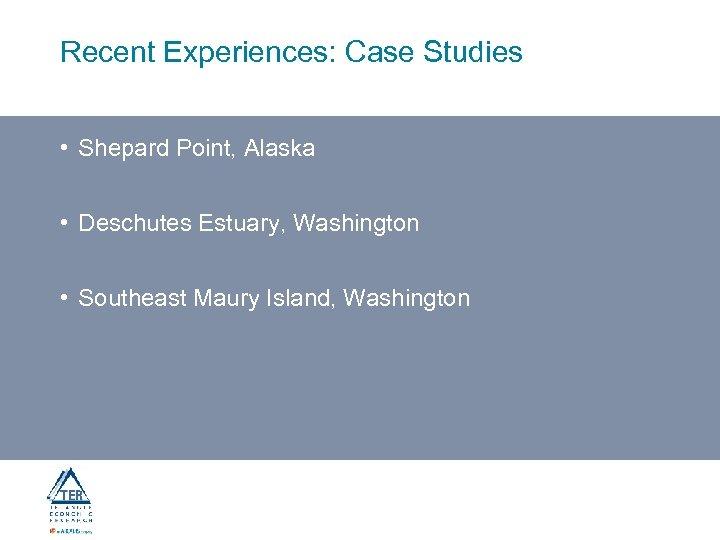 Recent Experiences: Case Studies • Shepard Point, Alaska • Deschutes Estuary, Washington • Southeast