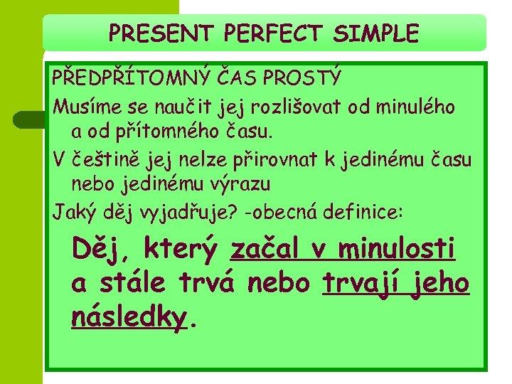 PRESENT PERFECT SIMPLE PŘEDPŘÍTOMNÝ ČAS PROSTÝ Musíme se naučit jej rozlišovat od minulého a