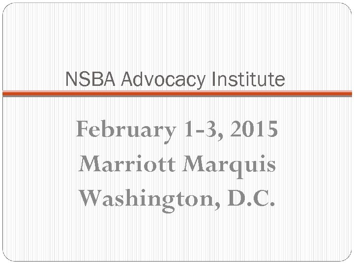 NSBA Advocacy Institute February 1 -3, 2015 Marriott Marquis Washington, D. C.