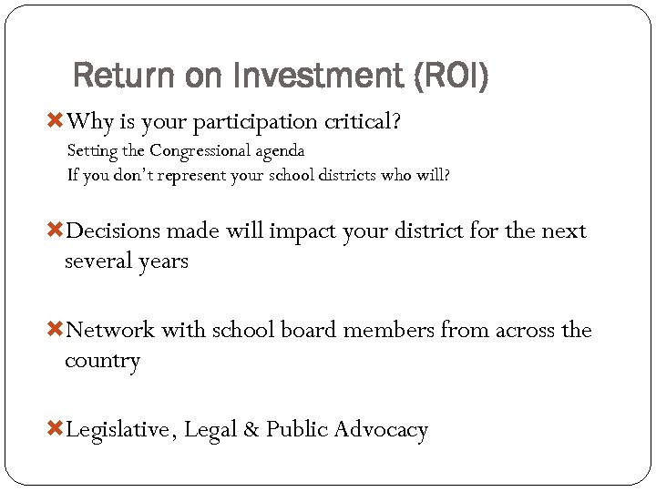 Return on Investment (ROI) Why is your participation critical? Setting the Congressional agenda If