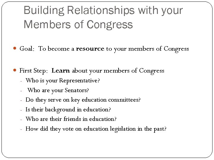 Building Relationships with your Members of Congress Goal: To become a resource to your