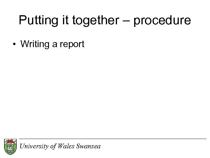 Putting it together – procedure • Writing a report University of Wales Swansea