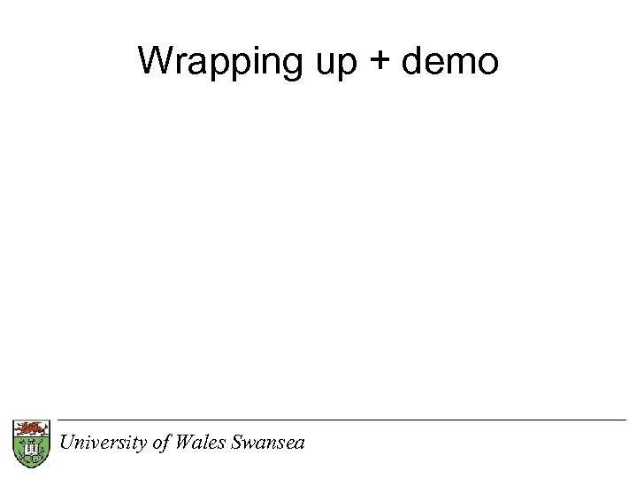 Wrapping up + demo University of Wales Swansea