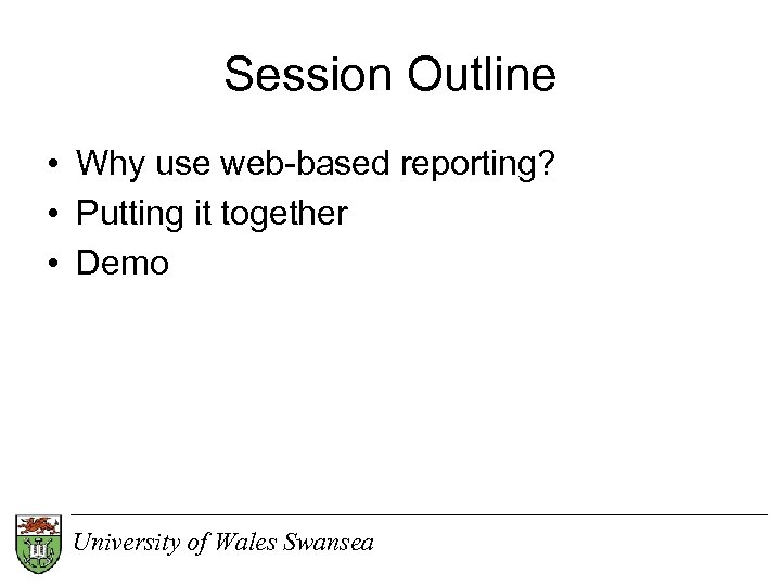 Session Outline • Why use web-based reporting? • Putting it together • Demo University