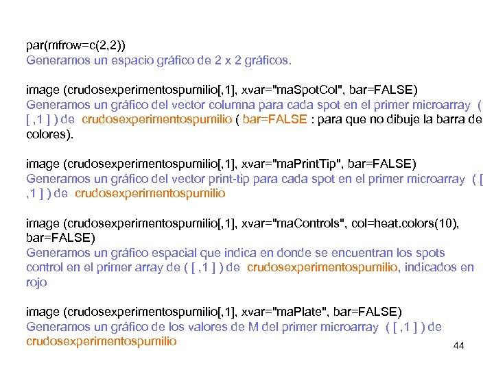 par(mfrow=c(2, 2)) Generamos un espacio gráfico de 2 x 2 gráficos. image (crudosexperimentospumilio[, 1],