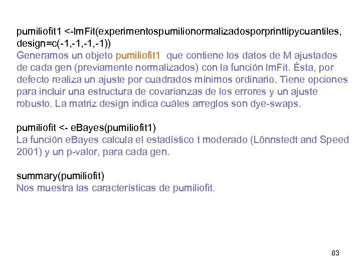 pumiliofit 1 <-lm. Fit(experimentospumilionormalizadosporprinttipycuantiles, design=c(-1, -1, -1)) Generamos un objeto pumiliofit 1 que contiene