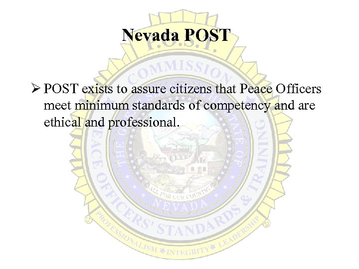Nevada POST Ø POST exists to assure citizens that Peace Officers meet minimum standards
