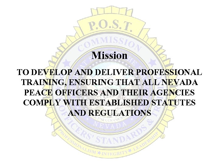 Mission TO DEVELOP AND DELIVER PROFESSIONAL TRAINING, ENSURING THAT ALL NEVADA PEACE OFFICERS AND