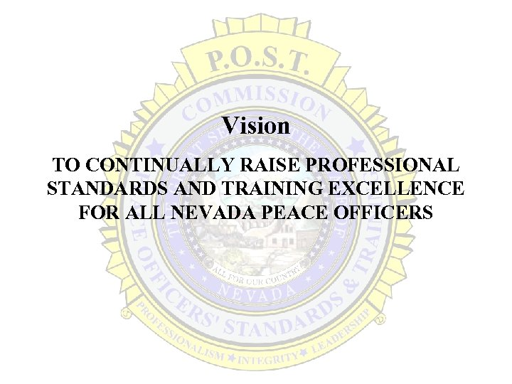 Vision TO CONTINUALLY RAISE PROFESSIONAL STANDARDS AND TRAINING EXCELLENCE FOR ALL NEVADA PEACE OFFICERS