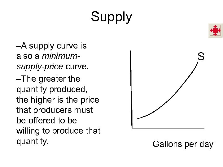 Supply –A supply curve is also a minimumsupply-price curve. –The greater the quantity produced,