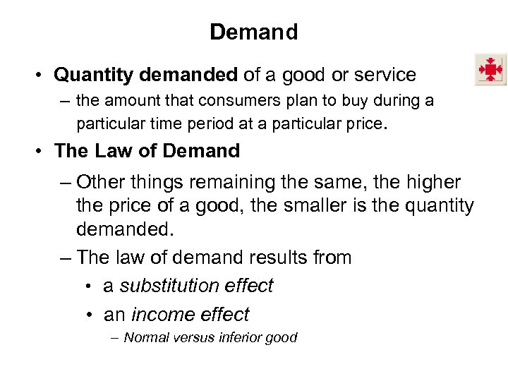 Demand • Quantity demanded of a good or service – the amount that consumers
