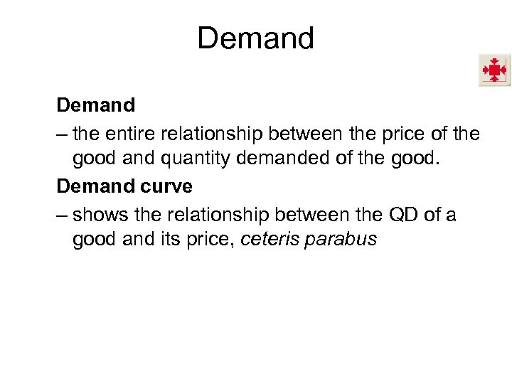 Demand – the entire relationship between the price of the good and quantity demanded