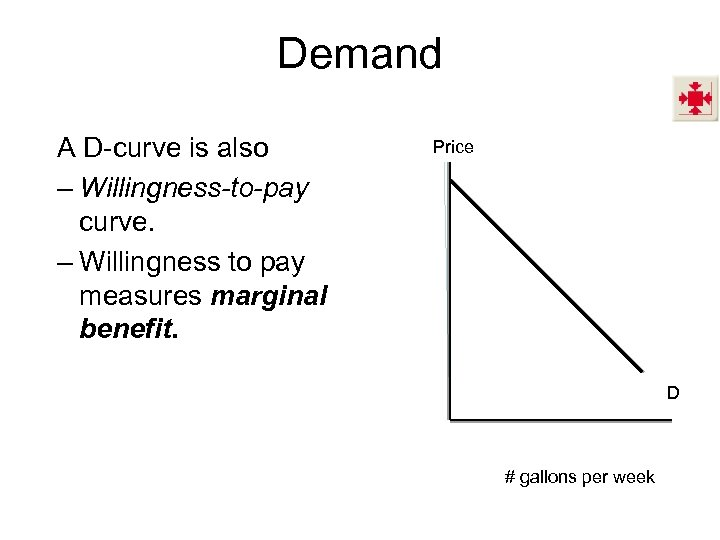 Demand A D-curve is also – Willingness-to-pay curve. – Willingness to pay measures marginal