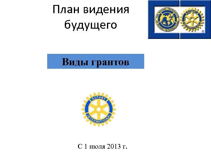 План видения будущего Виды грантов С 1 июля 2013 г.