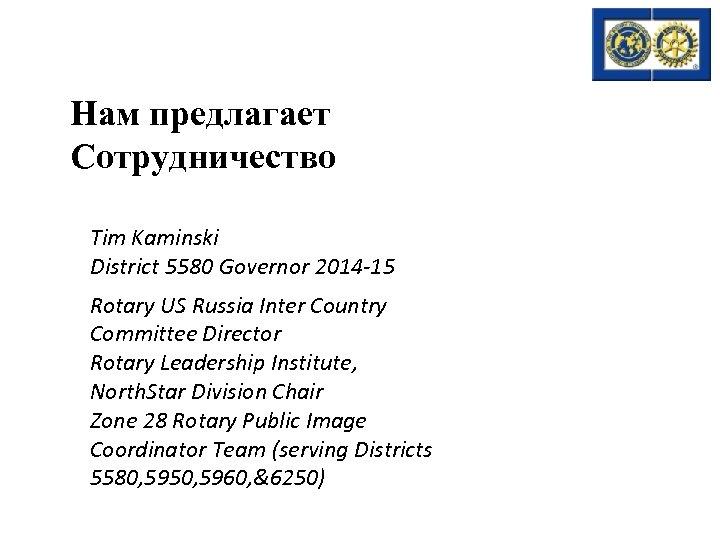 Нам предлагает Сотрудничество Tim Kaminski District 5580 Governor 2014 -15 Rotary US Russia Inter