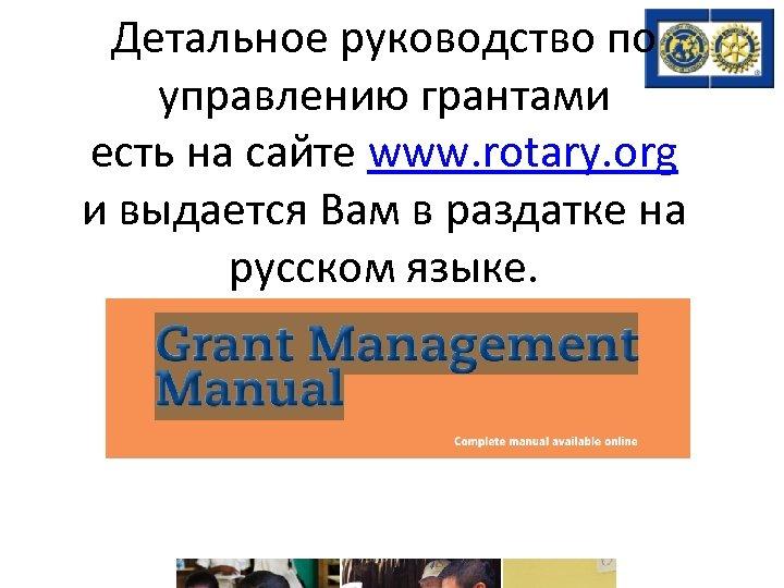 Детальное руководство по управлению грантами есть на сайте www. rotary. org и выдается Вам