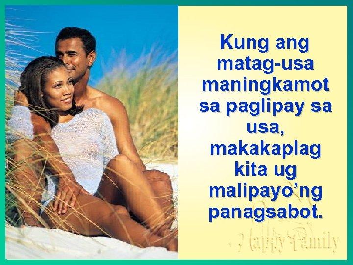 Kung ang matag-usa maningkamot sa paglipay sa usa, makakaplag kita ug malipayo'ng panagsabot.