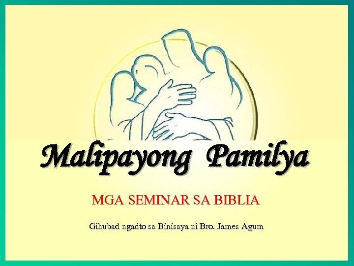 Malipayong Pamilya MGA SEMINAR SA BIBLIA Gihubad ngadto sa Binisaya ni Bro. James Agum
