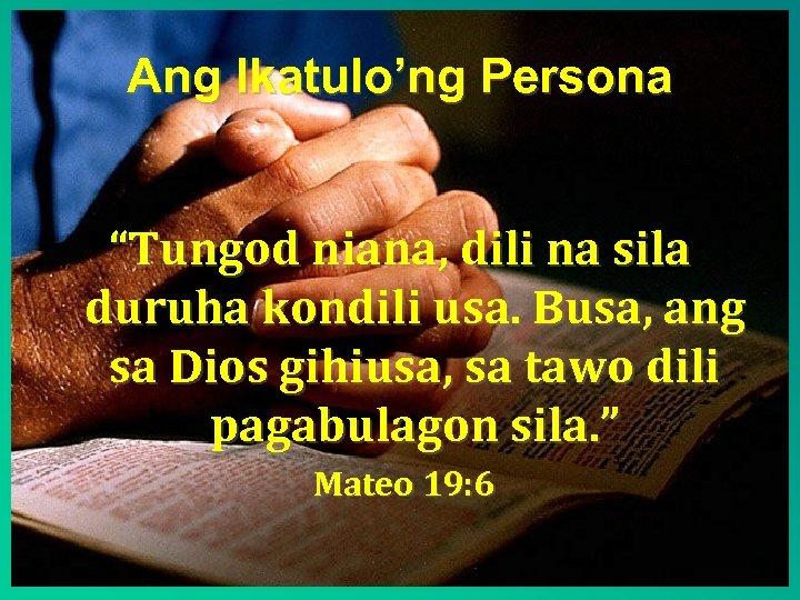 """Ang Ikatulo'ng Persona """"Tungod niana, dili na sila duruha kondili usa. Busa, ang sa"""