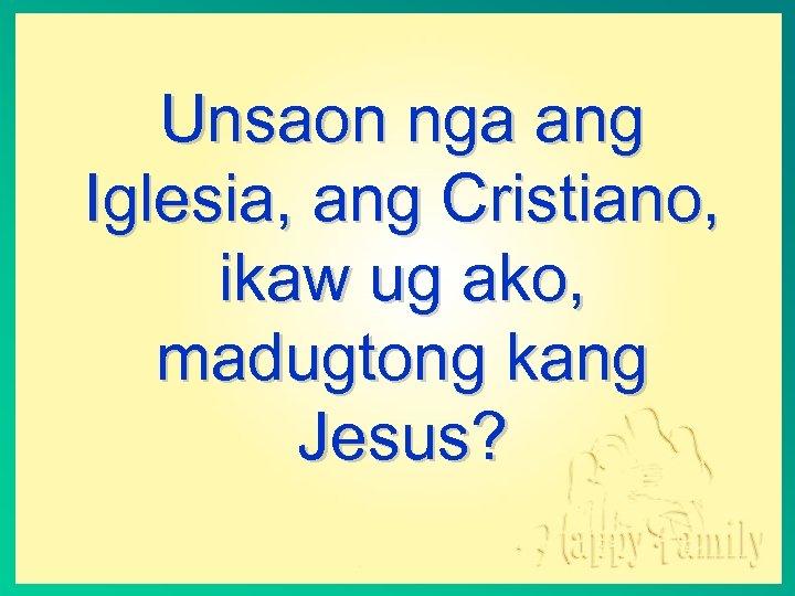 Unsaon nga ang Iglesia, ang Cristiano, ikaw ug ako, madugtong kang Jesus?