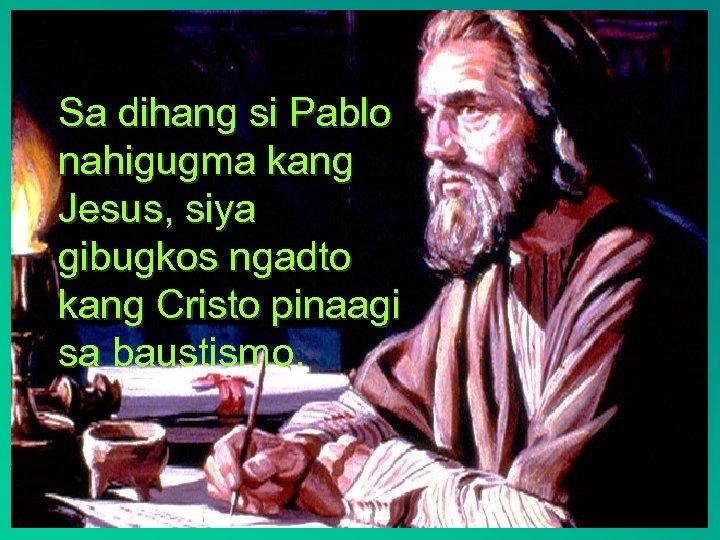 Sa dihang si Pablo nahigugma kang Jesus, siya gibugkos ngadto kang Cristo pinaagi sa