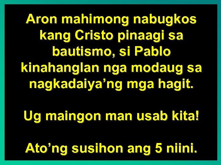 Aron mahimong nabugkos kang Cristo pinaagi sa bautismo, si Pablo kinahanglan nga modaug sa