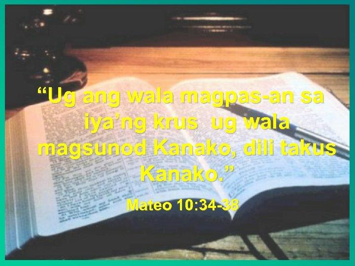"""""""Ug ang wala magpas-an sa iya'ng krus ug wala magsunod Kanako, dili takus Kanako."""