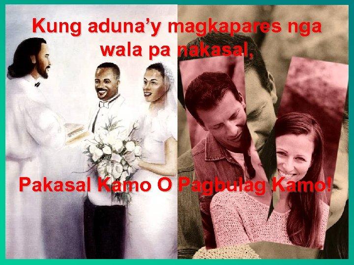 Kung aduna'y magkapares nga wala pa nakasal, Pakasal Kamo O Pagbulag Kamo!