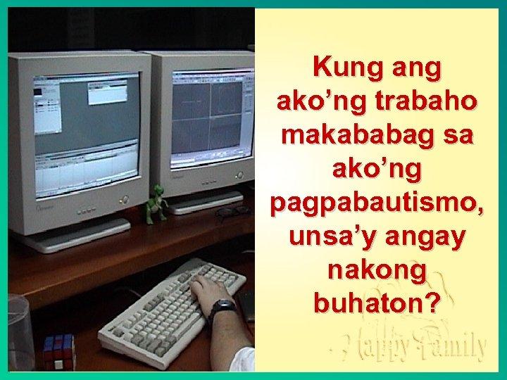 Kung ako'ng trabaho makababag sa ako'ng pagpabautismo, unsa'y angay nakong buhaton?