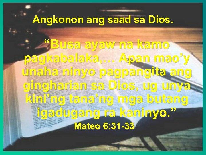"""Angkonon ang saad sa Dios. """"Busa ayaw na kamo pagkabalaka, … Apan mao'y unaha"""