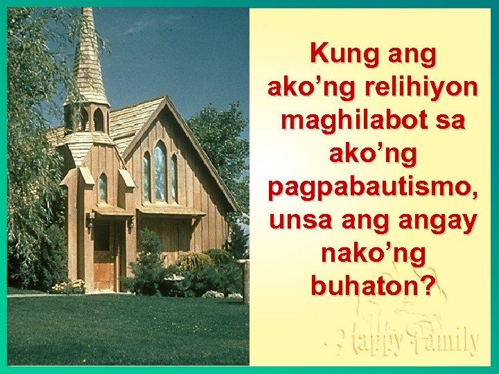 Kung ako'ng relihiyon maghilabot sa ako'ng pagpabautismo, unsa angay nako'ng buhaton?