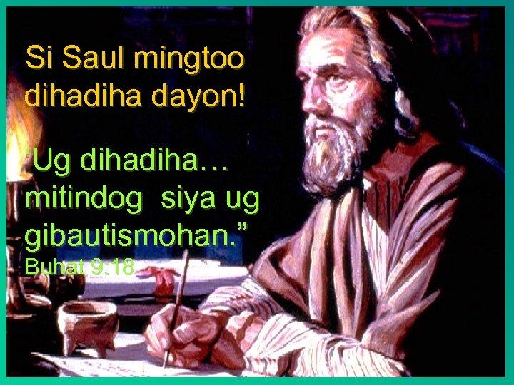"""Si Saul mingtoo diha dayon! 'Ug diha… mitindog siya ug gibautismohan. """" Buhat 9:"""