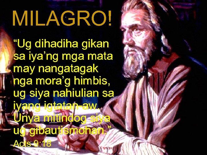 """MILAGRO! """"Ug diha gikan sa iya'ng mga mata may nangatagak nga mora'g himbis, ug"""