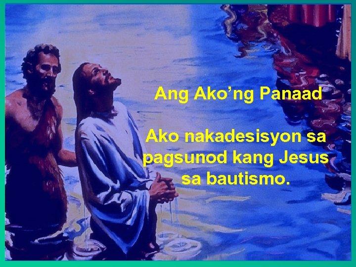 Ang Ako'ng Panaad Ako nakadesisyon sa pagsunod kang Jesus sa bautismo.
