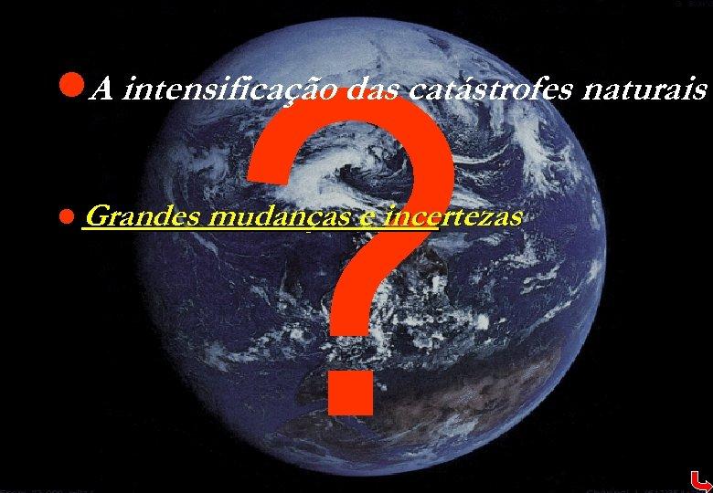 ? l. A intensificação das catástrofes naturais l Grandes mudanças e incertezas
