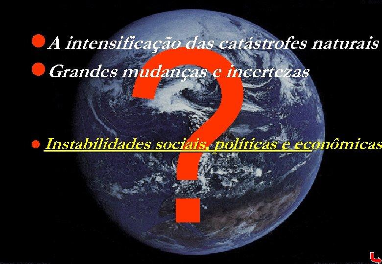 ? l. A intensificação das catástrofes naturais l. Grandes mudanças e incertezas l Instabilidades