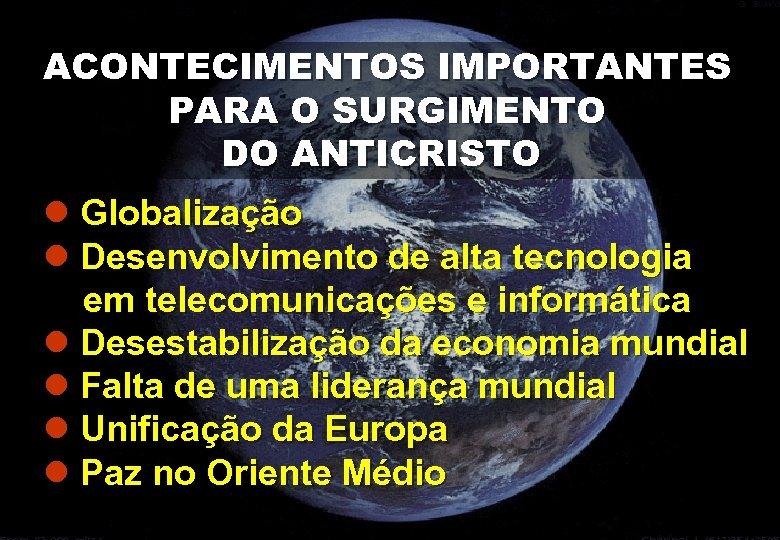 ACONTECIMENTOS IMPORTANTES PARA O SURGIMENTO DO ANTICRISTO l Globalização l Desenvolvimento de alta tecnologia
